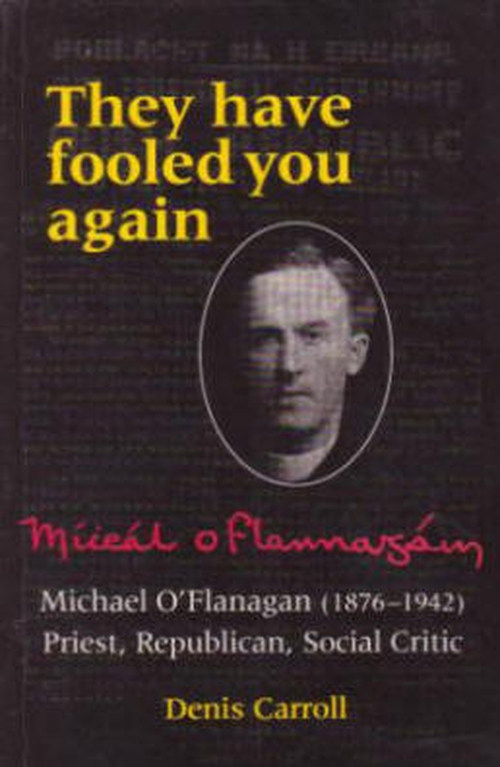"""They have fooled you again. Michael O'Flanagan (1876 - 1942). Priest, Republican, Social Critic"""