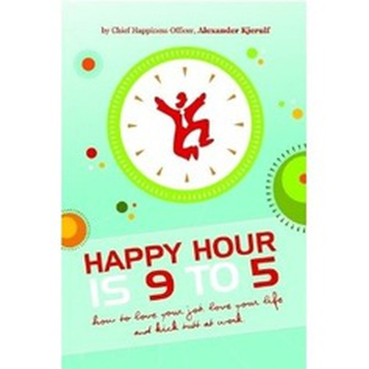 Happy Hour is 9-5 – How to Love your Job, Love your Life and Kick Butt at Work