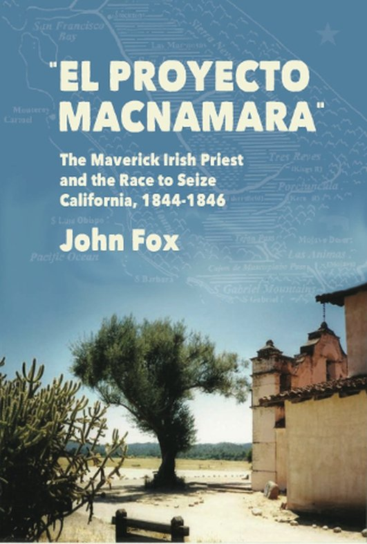 El Proyecto Macnamara - The Maverick Irish Priest and the Race to Seize California 1844-1846