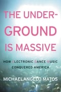 "Review: ""The Underground Is Massive: How Electronic Dance Music Conquered America"" by Michaelangelo Matos"