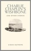 """Charlie Chaplin's Wishbone & Other Stories"" by Aidan Mathews"