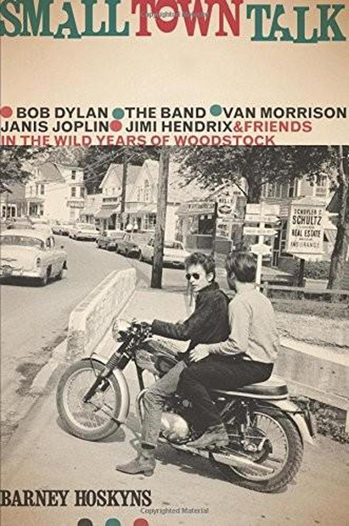 """Review: """"Small Town Talk : Bob Dylan, The Band, Van Morrison, Janis Joplin, Jimi Hendrix & Friends in Woodstock"""" by Barney Hoskyns"""