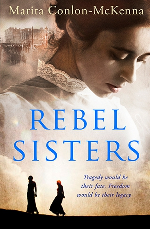Rebel Sisters - the fascinating life stories of Muriel, Nellie and Grace Gifford set against the dramatic years as Easter 1916 looms