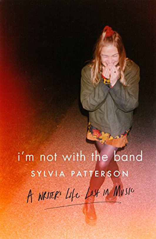 "Review:  ""I'm Not With The Band: A Writer's Life Lost In Music"" by Sylvia Patterson"
