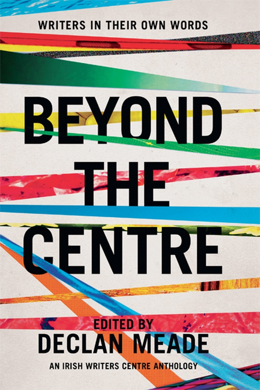 """Beyond The Centre: Writers In Their Own Words"", a collection of essays edited by Declan Meade"