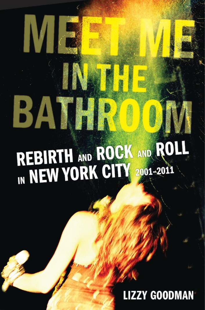 "Review:  ""Meet Me In the Bathroom: Rebirth and Rock and Roll In New York City 2001-2011"" by Lizzy Goodman"