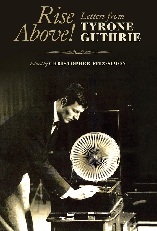 """Rise Above! Letters from Tyrone Guthrie"", edited by Christopher FitzSimon"