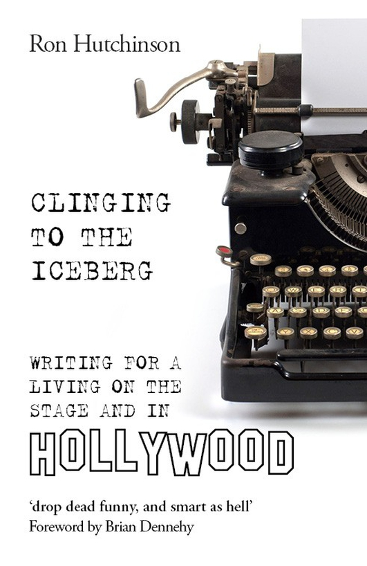 """Clinging To The Iceberg: Writing for a Living on the Stage and in Hollywood"" by Ron Hutchinson"