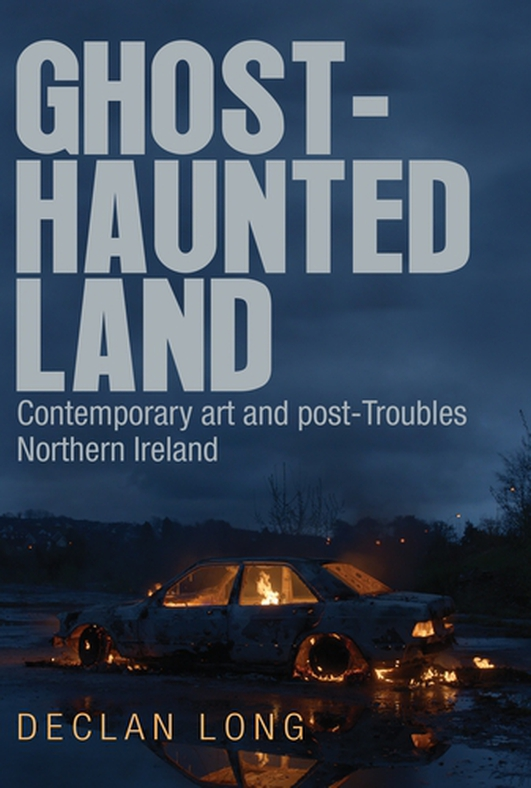 """Ghost Haunted Land: Contemporary Art and Post-Troubles Northern Ireland"" by Declan Long"