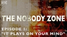 The Nobody Zone: Episode 1 - It Plays On Your Mind